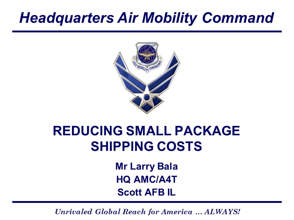 Headquarters Air Mobility Command Unrivaled Global Reach for America … ALWAYS! REDUCING SMALL PACKAGE SHIPPING COSTS Mr Larry Bala HQ AMC/A4T Scott AF