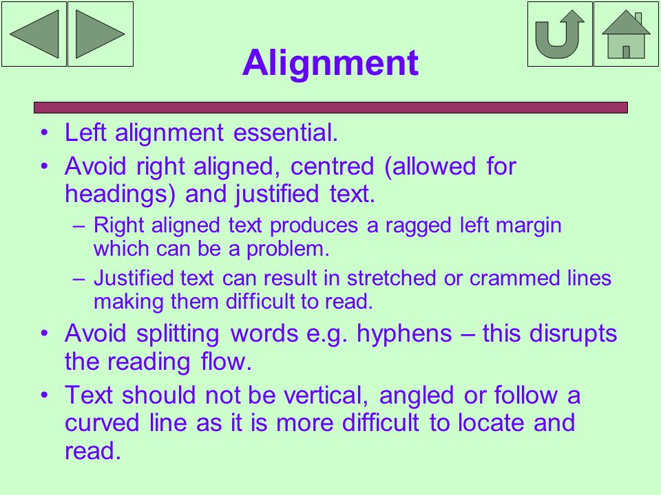 Alignment Left alignment essential. Avoid right aligned, centred (allowed for headings) and justified text. – Right aligned text produces a ragged lef