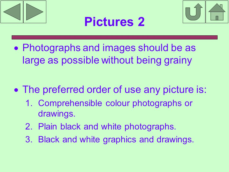 Pictures 2  Photographs and images should be as large as possible without being grainy  The preferred order of use any picture is: 1.Comprehensible colour photographs or drawings.
