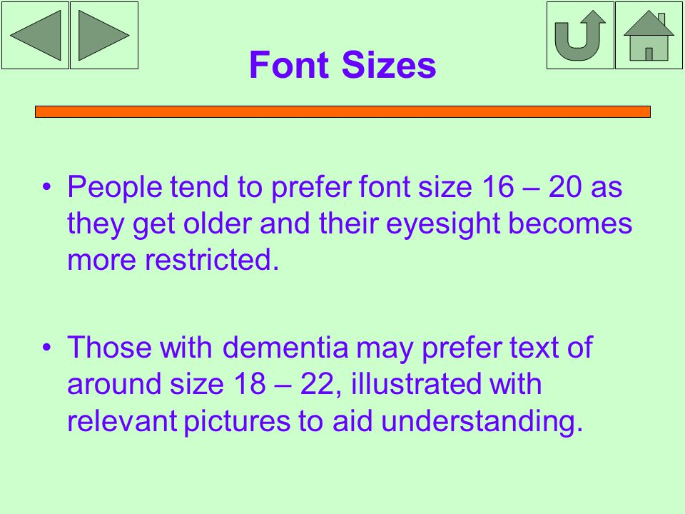 Font Sizes People tend to prefer font size 16 – 20 as they get older and their eyesight becomes more restricted.