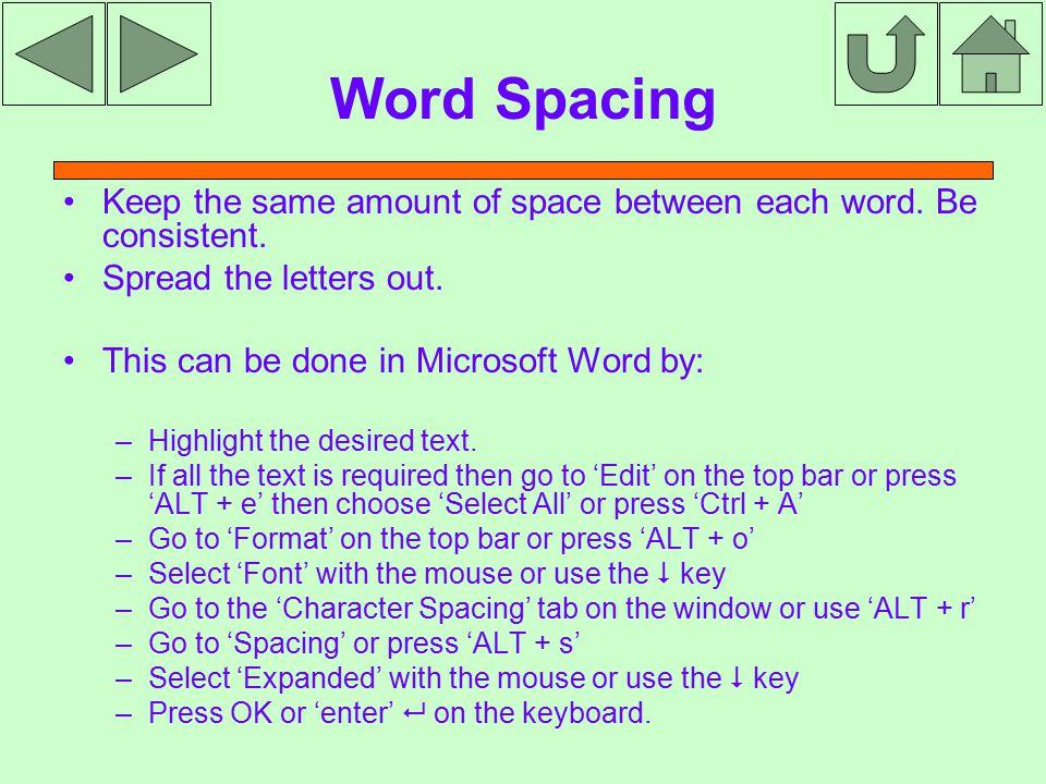 Word Spacing Keep the same amount of space between each word. Be consistent. Spread the letters out. This can be done in Microsoft Word by: – Highligh