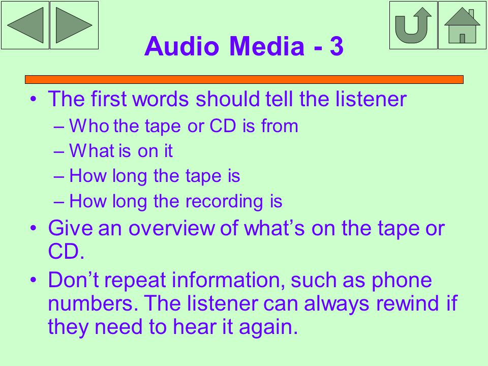 Audio Media - 3 The first words should tell the listener –Who the tape or CD is from –What is on it –How long the tape is –How long the recording is Give an overview of what's on the tape or CD.