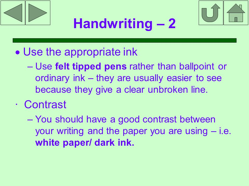 Handwriting – 2  Use the appropriate ink – Use felt tipped pens rather than ballpoint or ordinary ink – they are usually easier to see because they give a clear unbroken line.