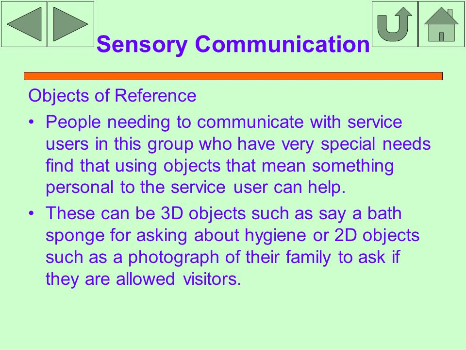 Sensory Communication Objects of Reference People needing to communicate with service users in this group who have very special needs find that using objects that mean something personal to the service user can help.