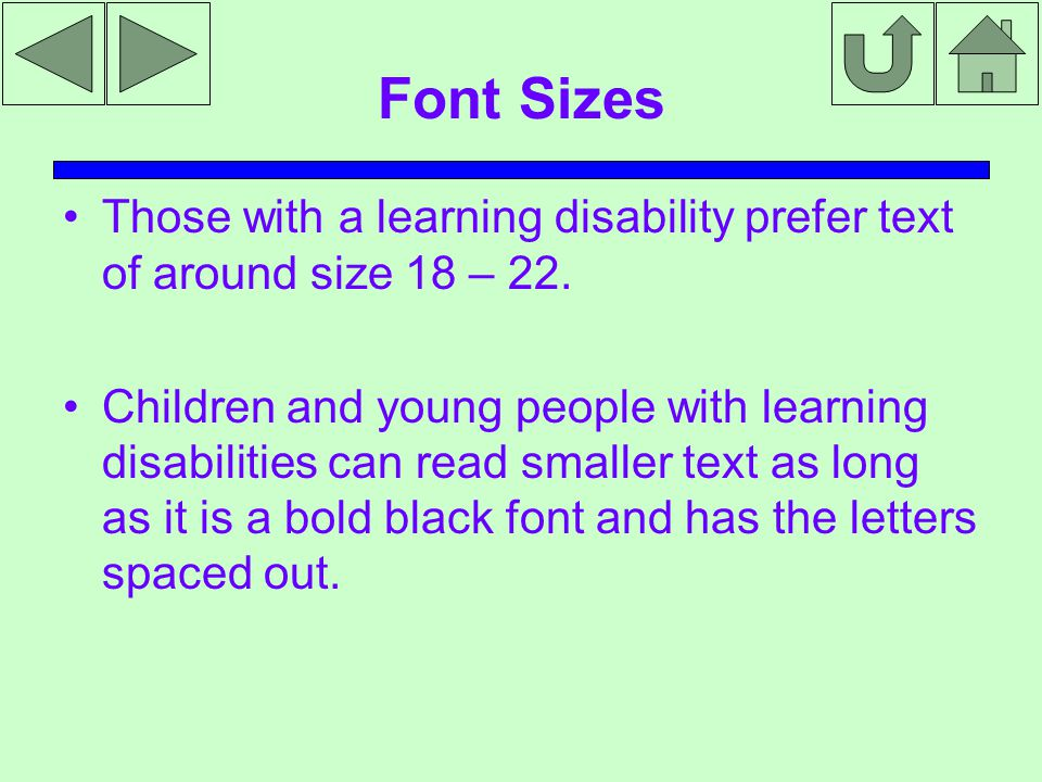 Font Sizes Those with a learning disability prefer text of around size 18 – 22.