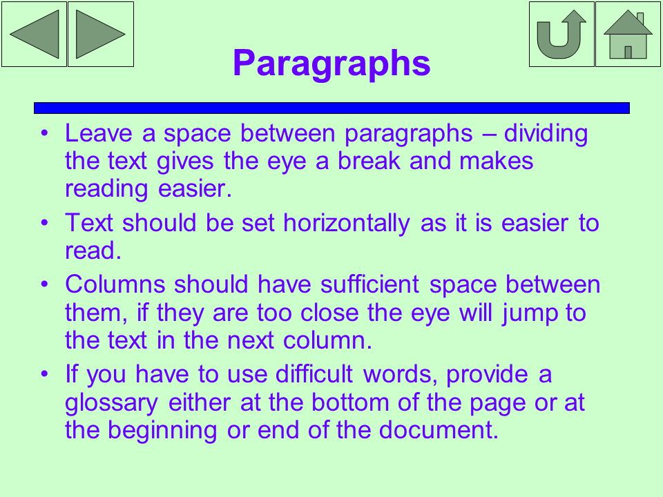Paragraphs Leave a space between paragraphs – dividing the text gives the eye a break and makes reading easier.