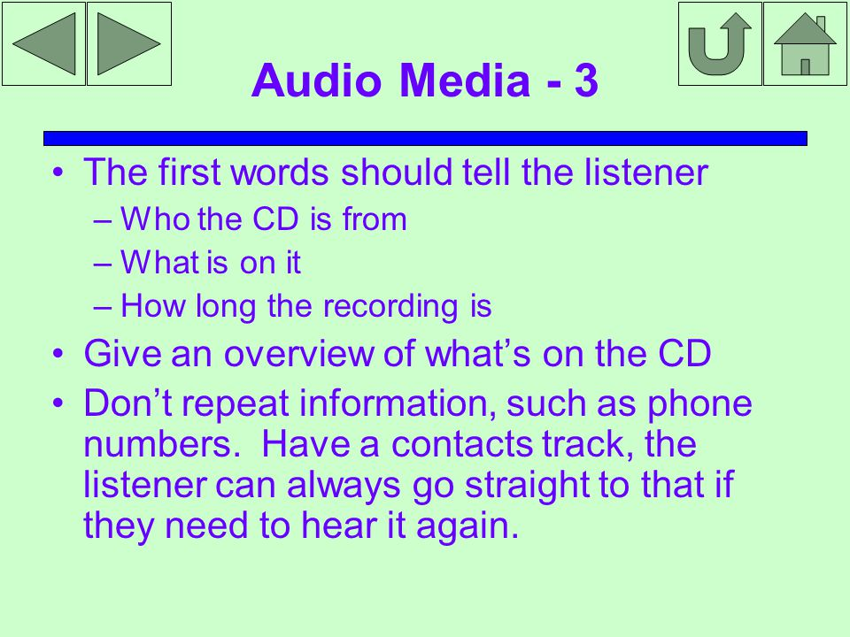 Audio Media - 3 The first words should tell the listener –Who the CD is from –What is on it –How long the recording is Give an overview of what's on the CD Don't repeat information, such as phone numbers.