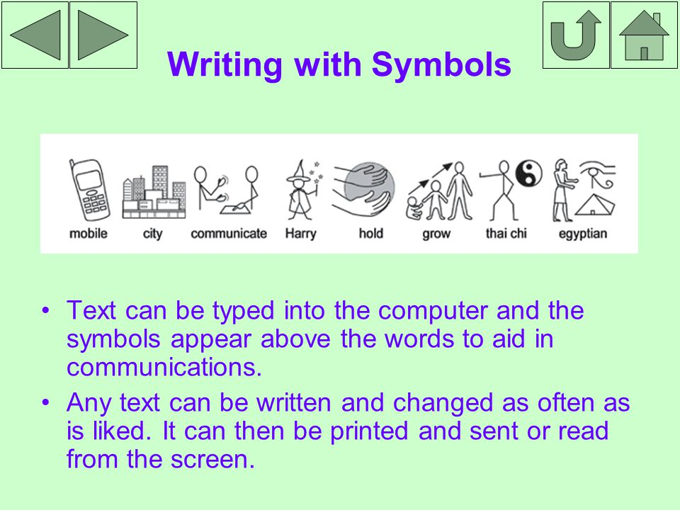 Writing with Symbols Text can be typed into the computer and the symbols appear above the words to aid in communications.