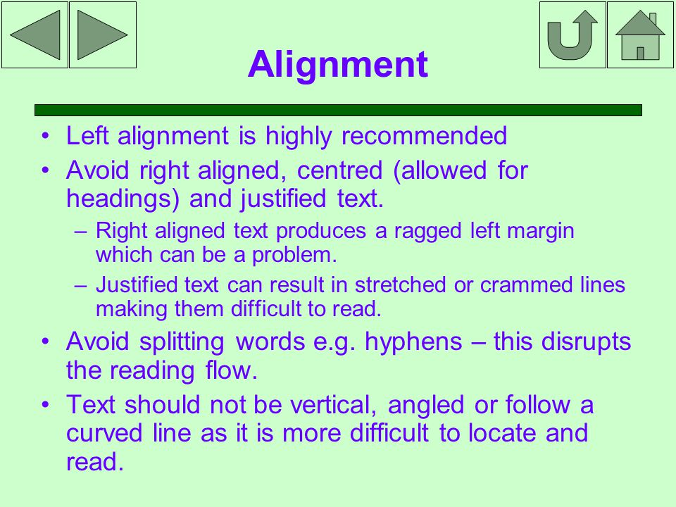 Alignment Left alignment is highly recommended Avoid right aligned, centred (allowed for headings) and justified text.
