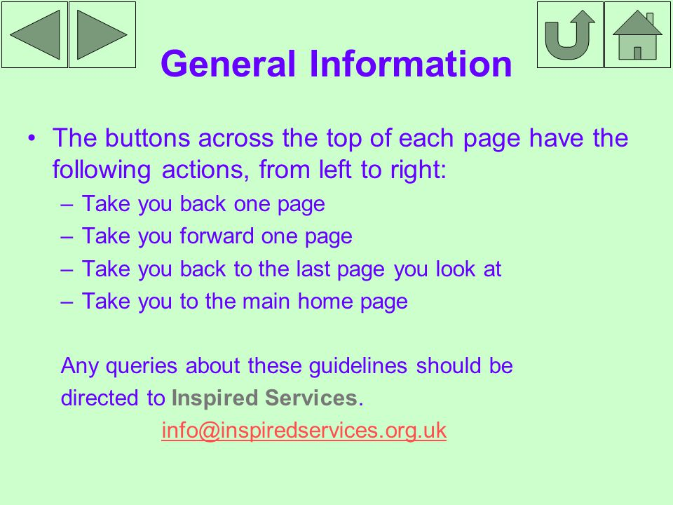 General Information The buttons across the top of each page have the following actions, from left to right: –Take you back one page –Take you forward one page –Take you back to the last page you look at –Take you to the main home page Any queries about these guidelines should be directed to Inspired Services.