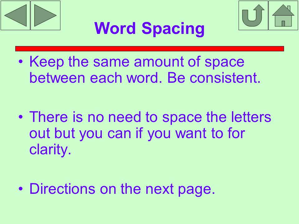 Word Spacing Keep the same amount of space between each word. Be consistent. There is no need to space the letters out but you can if you want to for