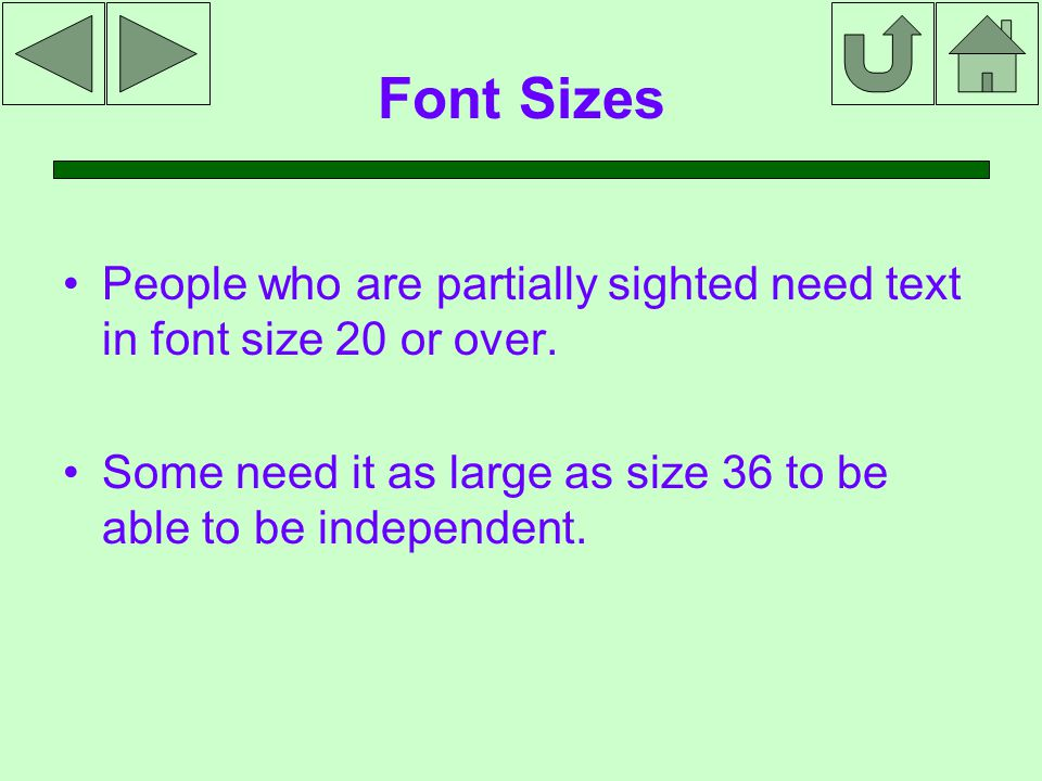 Font Sizes People who are partially sighted need text in font size 20 or over.