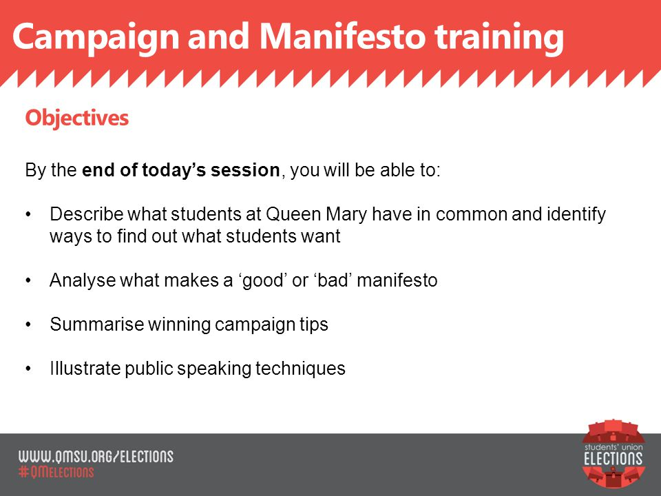 Campaign and Manifesto training SLIDE TITLE Objectives By the end of today's session, you will be able to: Describe what students at Queen Mary have in common and identify ways to find out what students want Analyse what makes a 'good' or 'bad' manifesto Summarise winning campaign tips Illustrate public speaking techniques