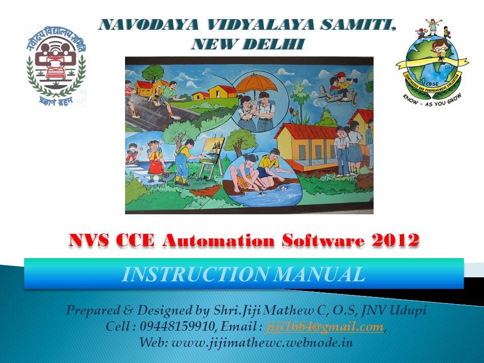 NVS CCE Automation Software 2012 Prepared & Designed by Shri.Jiji Mathew C, O.S, JNV Udupi Cell : 09448159910, Email : jiji1664@gmail.com,jiji1664@gmail.com Web: www.jijimathewc.webnode.in NAVODAYA VIDYALAYA SAMITI, NEW DELHI INSTRUCTION MANUAL