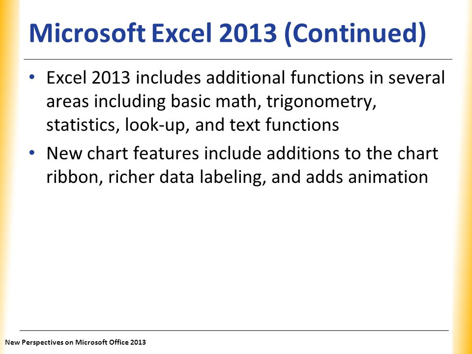 XP Microsoft Excel 2013 (Continued) Excel 2013 includes additional functions in several areas including basic math, trigonometry, statistics, look-up,