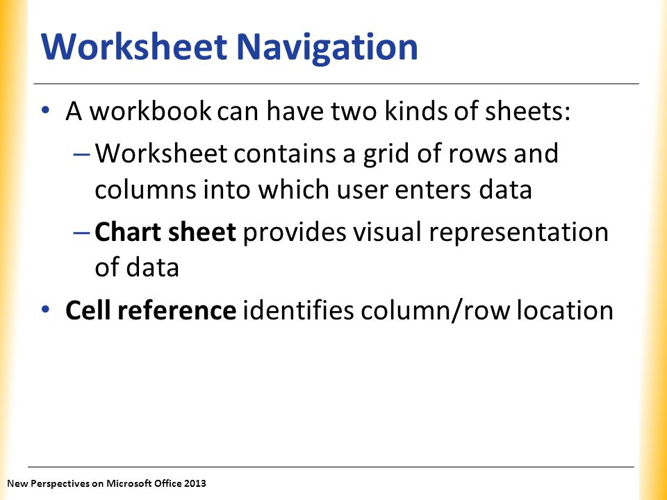 XP Worksheet Navigation A workbook can have two kinds of sheets: – Worksheet contains a grid of rows and columns into which user enters data – Chart s
