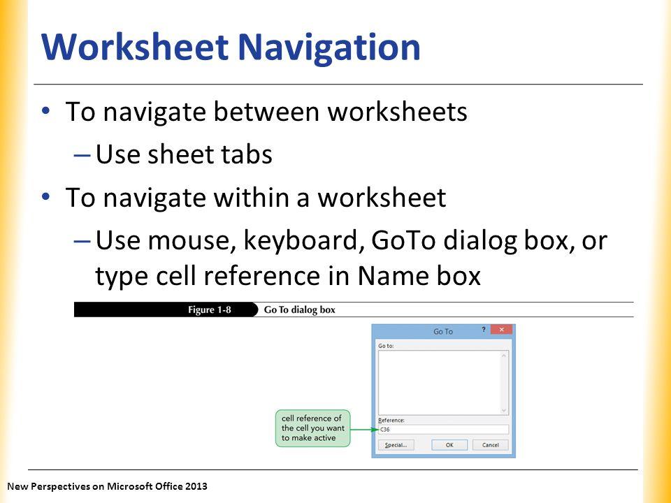 XP Worksheet Navigation To navigate between worksheets – Use sheet tabs To navigate within a worksheet – Use mouse, keyboard, GoTo dialog box, or type