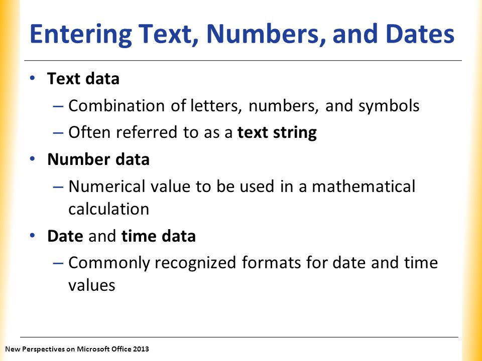 XP Entering Text, Numbers, and Dates Text data – Combination of letters, numbers, and symbols – Often referred to as a text string Number data – Numer