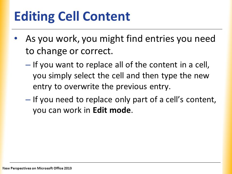 XP Editing Cell Content As you work, you might find entries you need to change or correct. – If you want to replace all of the content in a cell, you