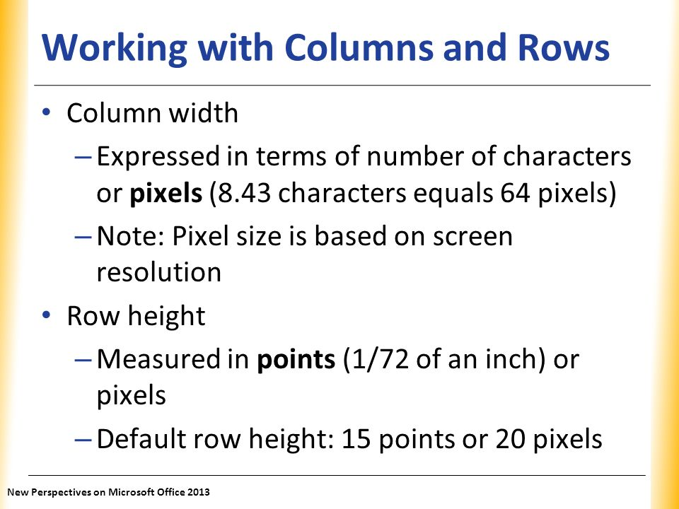 XP Working with Columns and Rows Column width – Expressed in terms of number of characters or pixels (8.43 characters equals 64 pixels) – Note: Pixel