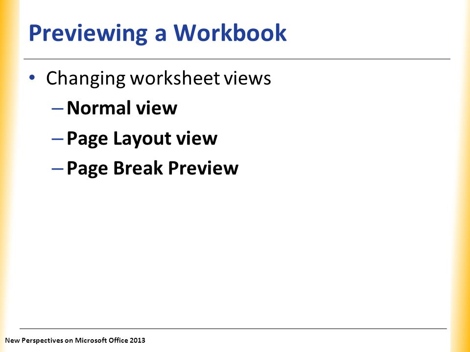 XP Previewing a Workbook Changing worksheet views – Normal view – Page Layout view – Page Break Preview New Perspectives on Microsoft Office 2013