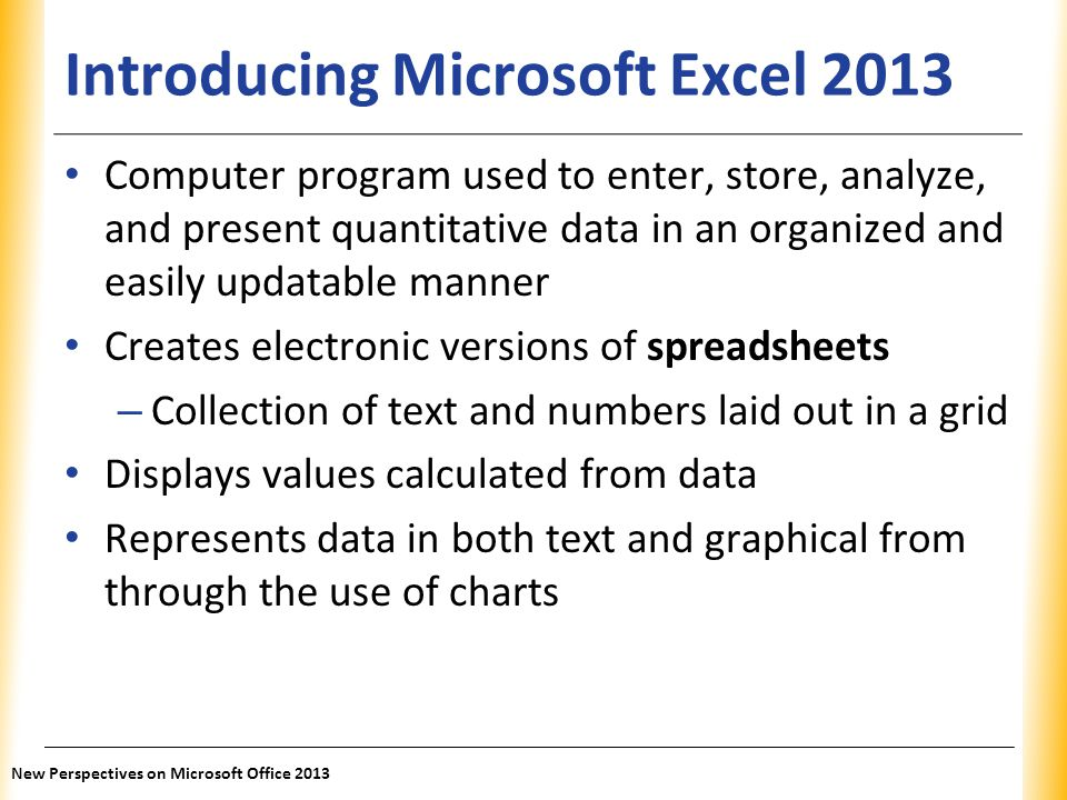 XP Introducing Microsoft Excel 2013 Computer program used to enter, store, analyze, and present quantitative data in an organized and easily updatable