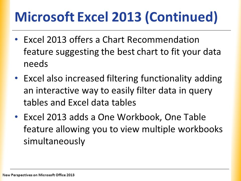 XP Microsoft Excel 2013 (Continued) Excel 2013 offers a Chart Recommendation feature suggesting the best chart to fit your data needs Excel also incre
