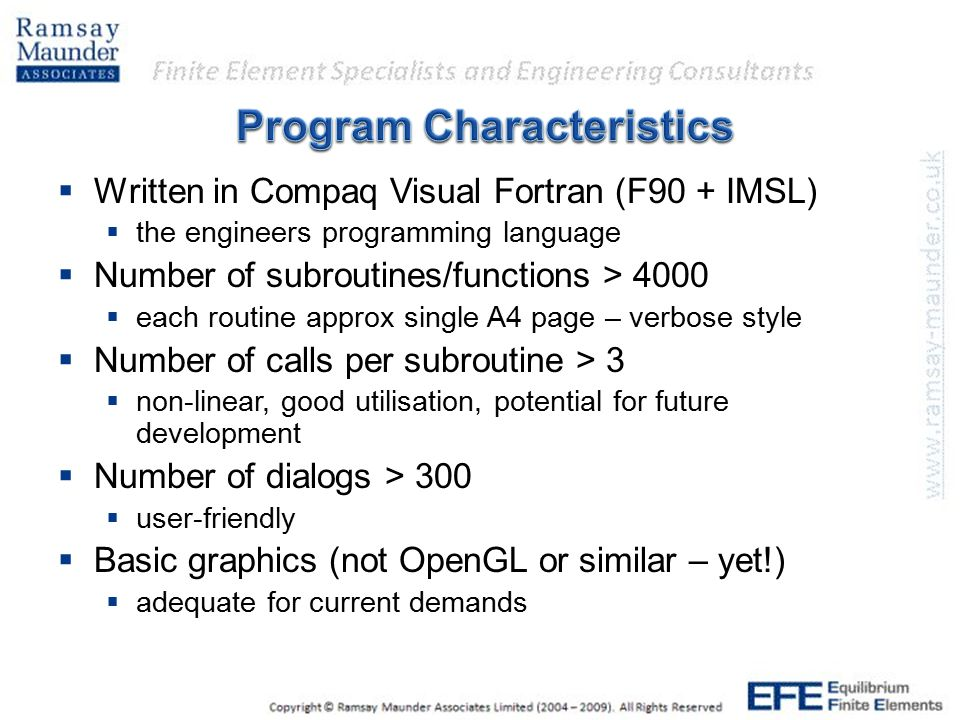  Written in Compaq Visual Fortran (F90 + IMSL)  the engineers programming language  Number of subroutines/functions > 4000  each routine approx si