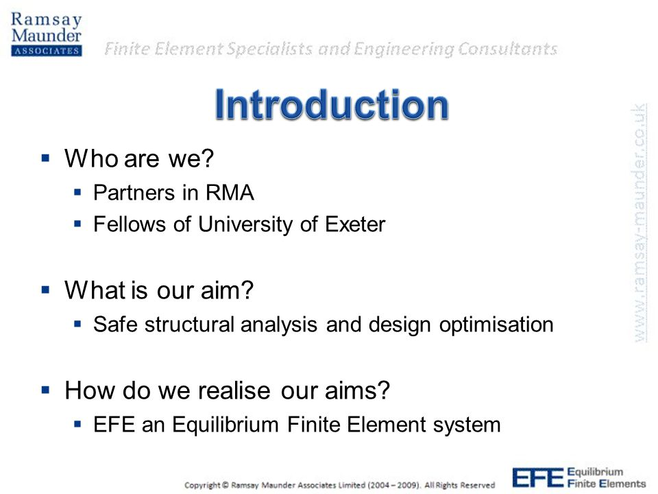  Who are we?  Partners in RMA  Fellows of University of Exeter  What is our aim?  Safe structural analysis and design optimisation  How do we re