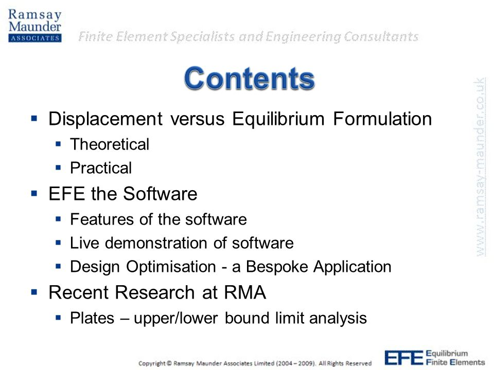 Displacement versus Equilibrium Formulation  Theoretical  Practical  EFE the Software  Features of the software  Live demonstration of software  Design Optimisation - a Bespoke Application  Recent Research at RMA  Plates – upper/lower bound limit analysis