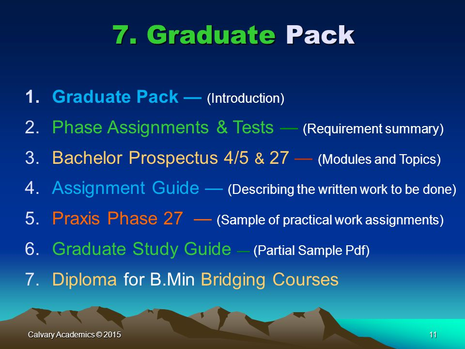 Calvary Academics © 201511 7. Graduate Pack 1.Graduate Pack — (Introduction) 2.Phase Assignments & Tests — (Requirement summary) 3.Bachelor Prospectus