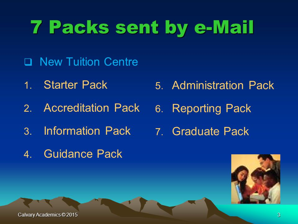 Calvary Academics © 20153 7 Packs sent by e-Mail  New Tuition Centre 1. Starter Pack 2. Accreditation Pack 3. Information Pack 4. Guidance Pack 5. Ad