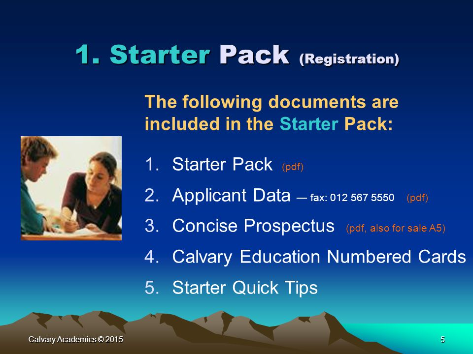 Calvary Academics © 20155 1. Starter Pack (Registration) The following documents are included in the Starter Pack: 1.Starter Pack (pdf) 2.Applicant Da