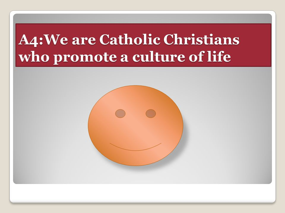 A4:We are Catholic Christians who promote a culture of life