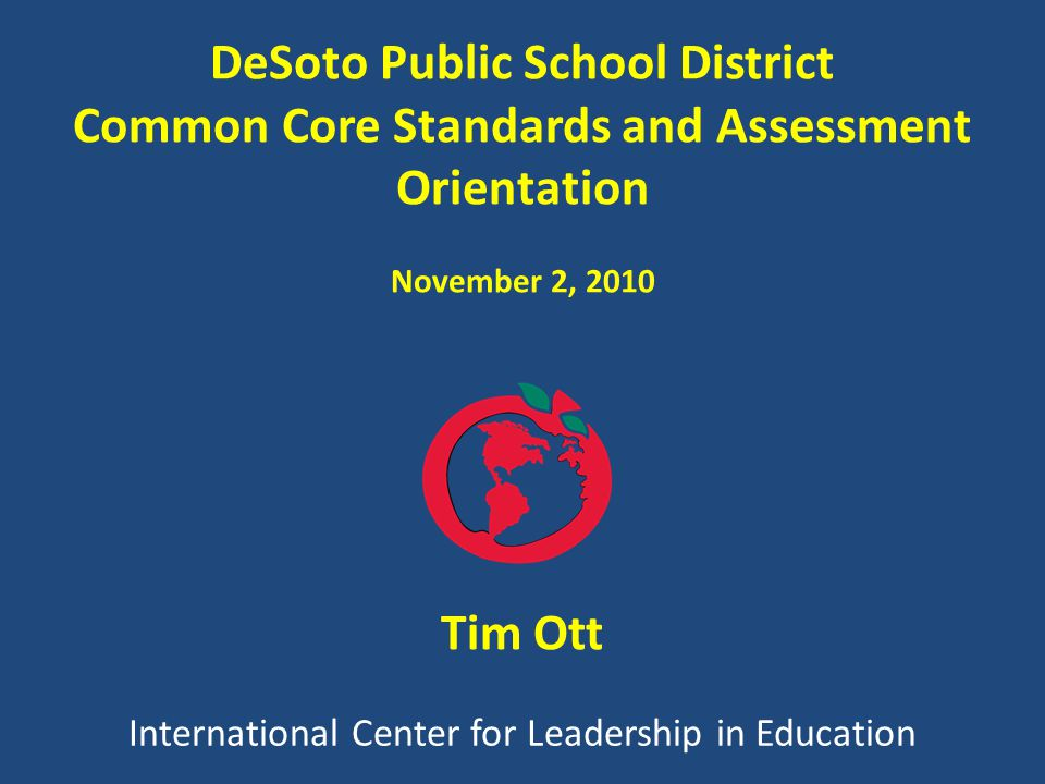 International Center for Leadership in Education Tim Ott DeSoto Public School District Common Core Standards and Assessment Orientation November 2, 2010