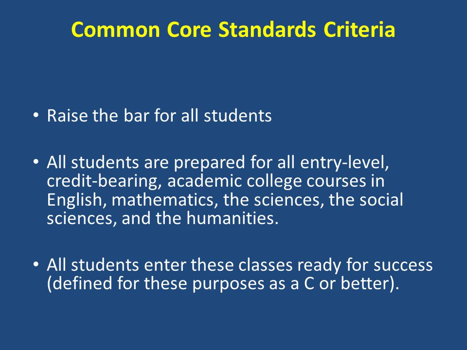 Common Core Standards Criteria Raise the bar for all students All students are prepared for all entry-level, credit-bearing, academic college courses in English, mathematics, the sciences, the social sciences, and the humanities.