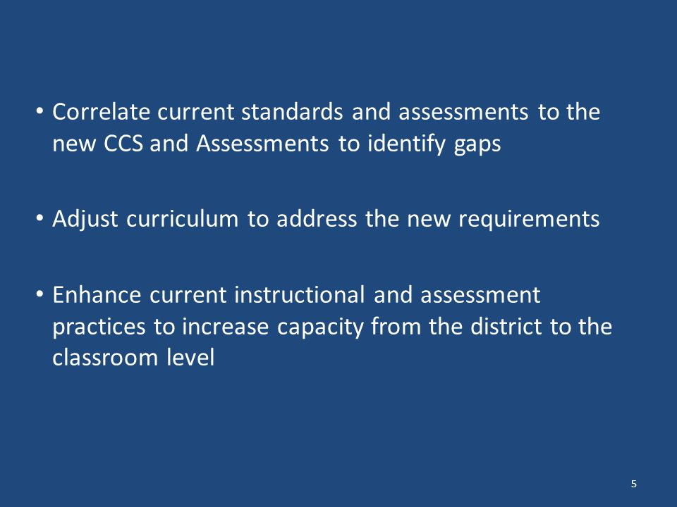 5 Correlate current standards and assessments to the new CCS and Assessments to identify gaps Adjust curriculum to address the new requirements Enhance current instructional and assessment practices to increase capacity from the district to the classroom level