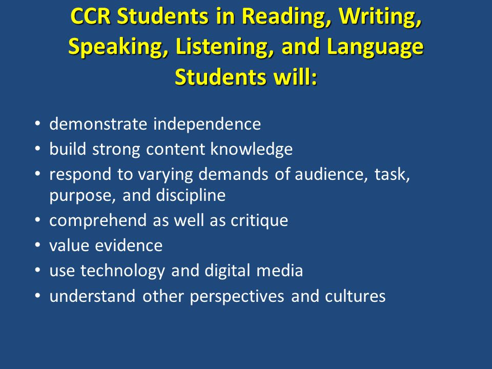 CCR Students in Reading, Writing, Speaking, Listening, and Language Students will: demonstrate independence build strong content knowledge respond to varying demands of audience, task, purpose, and discipline comprehend as well as critique value evidence use technology and digital media understand other perspectives and cultures