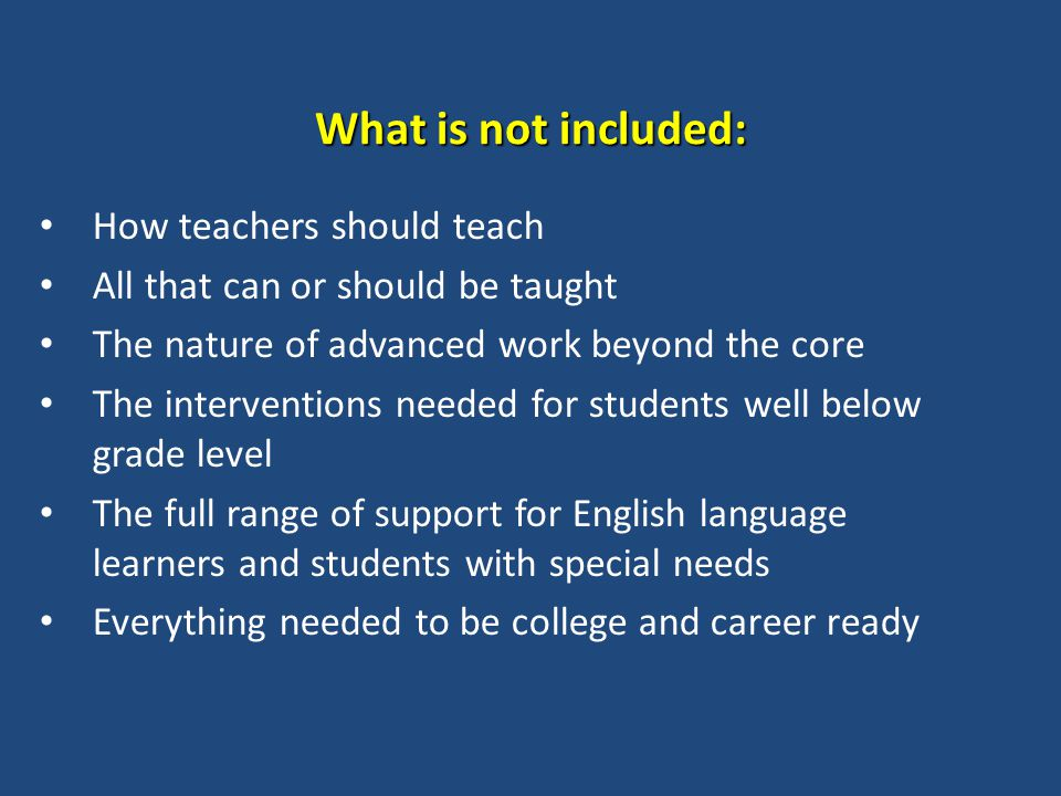What is not included: How teachers should teach All that can or should be taught The nature of advanced work beyond the core The interventions needed for students well below grade level The full range of support for English language learners and students with special needs Everything needed to be college and career ready