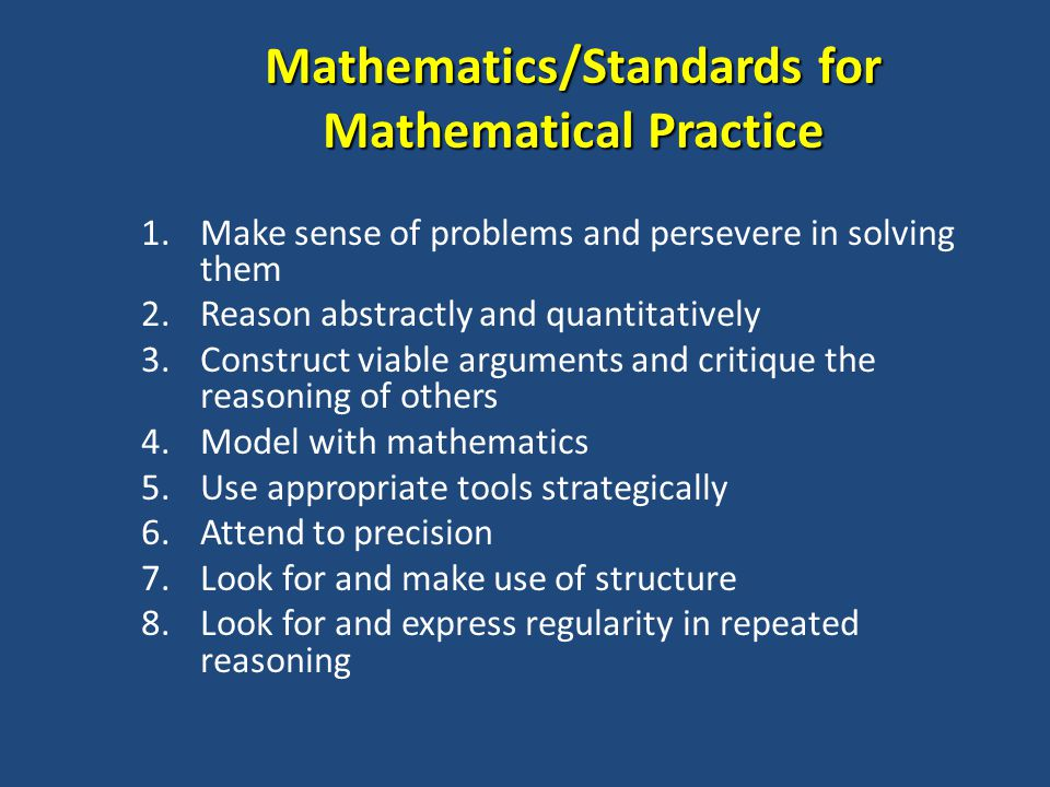 Mathematics/Standards for Mathematical Practice 1.Make sense of problems and persevere in solving them 2.Reason abstractly and quantitatively 3.Construct viable arguments and critique the reasoning of others 4.Model with mathematics 5.Use appropriate tools strategically 6.Attend to precision 7.Look for and make use of structure 8.Look for and express regularity in repeated reasoning
