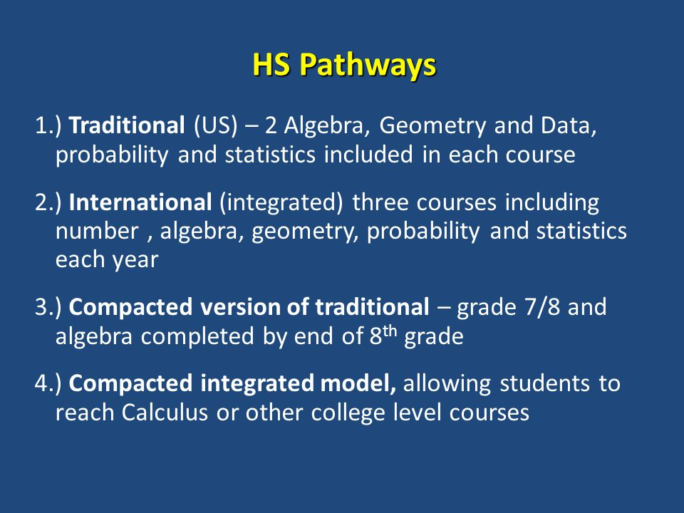 HS Pathways 1.) Traditional (US) – 2 Algebra, Geometry and Data, probability and statistics included in each course 2.) International (integrated) three courses including number, algebra, geometry, probability and statistics each year 3.) Compacted version of traditional – grade 7/8 and algebra completed by end of 8 th grade 4.) Compacted integrated model, allowing students to reach Calculus or other college level courses