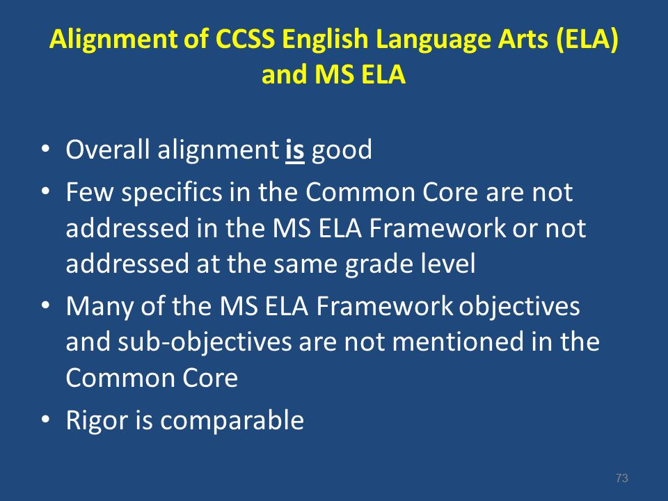 73 Alignment of CCSS English Language Arts (ELA) and MS ELA Overall alignment is good Few specifics in the Common Core are not addressed in the MS ELA Framework or not addressed at the same grade level Many of the MS ELA Framework objectives and sub-objectives are not mentioned in the Common Core Rigor is comparable 73