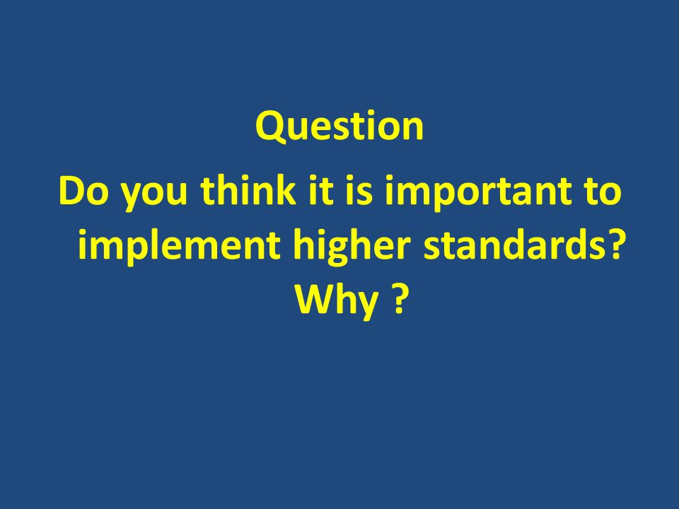 Question Do you think it is important to implement higher standards Why