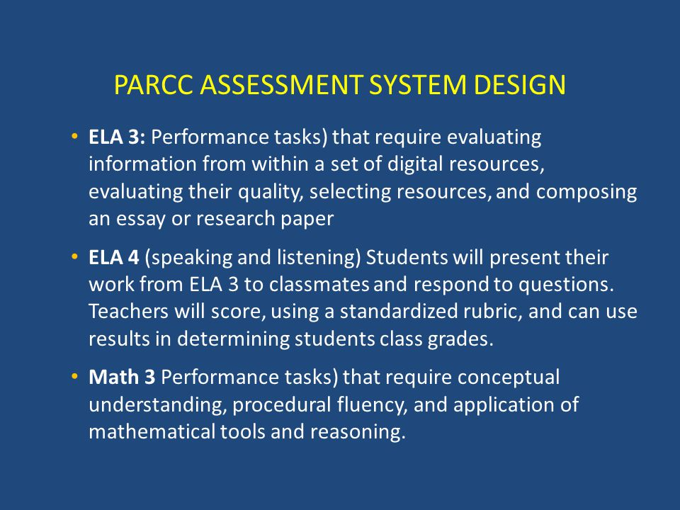 PARCC ASSESSMENT SYSTEM DESIGN ELA 3: Performance tasks) that require evaluating information from within a set of digital resources, evaluating their quality, selecting resources, and composing an essay or research paper ELA 4 (speaking and listening) Students will present their work from ELA 3 to classmates and respond to questions.