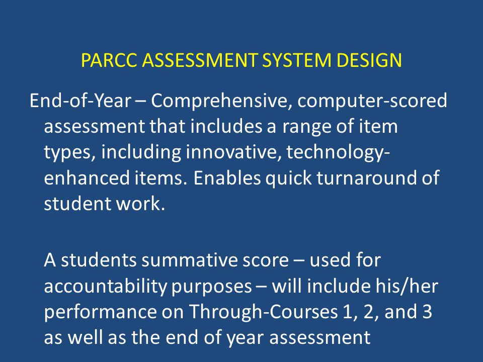 PARCC ASSESSMENT SYSTEM DESIGN End-of-Year – Comprehensive, computer-scored assessment that includes a range of item types, including innovative, technology- enhanced items.