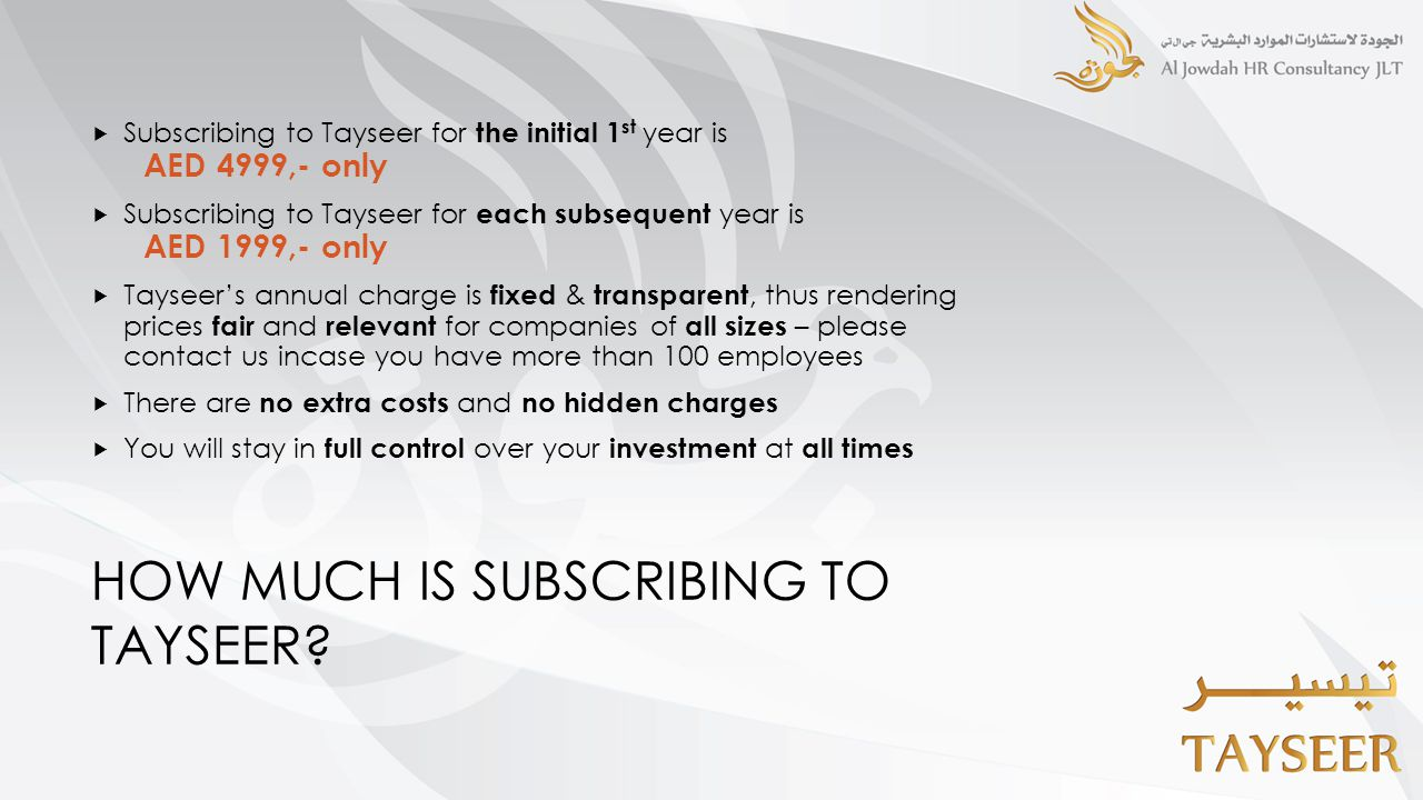 HOW MUCH IS SUBSCRIBING TO TAYSEER?  Subscribing to Tayseer for the initial 1 st year is AED 4999,- only  Subscribing to Tayseer for each subsequent