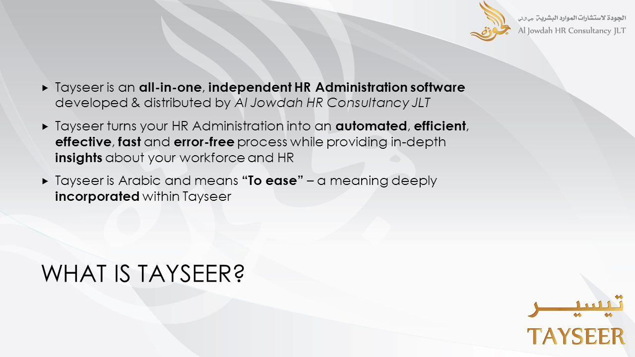 WHAT IS TAYSEER?  Tayseer is an all-in-one, independent HR Administration software developed & distributed by Al Jowdah HR Consultancy JLT  Tayseer
