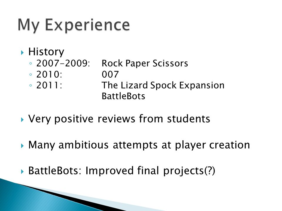  History ◦ : Rock Paper Scissors ◦ 2010: 007 ◦ 2011: The Lizard Spock Expansion BattleBots  Very positive reviews from students  Many ambitious attempts at player creation  BattleBots: Improved final projects( )