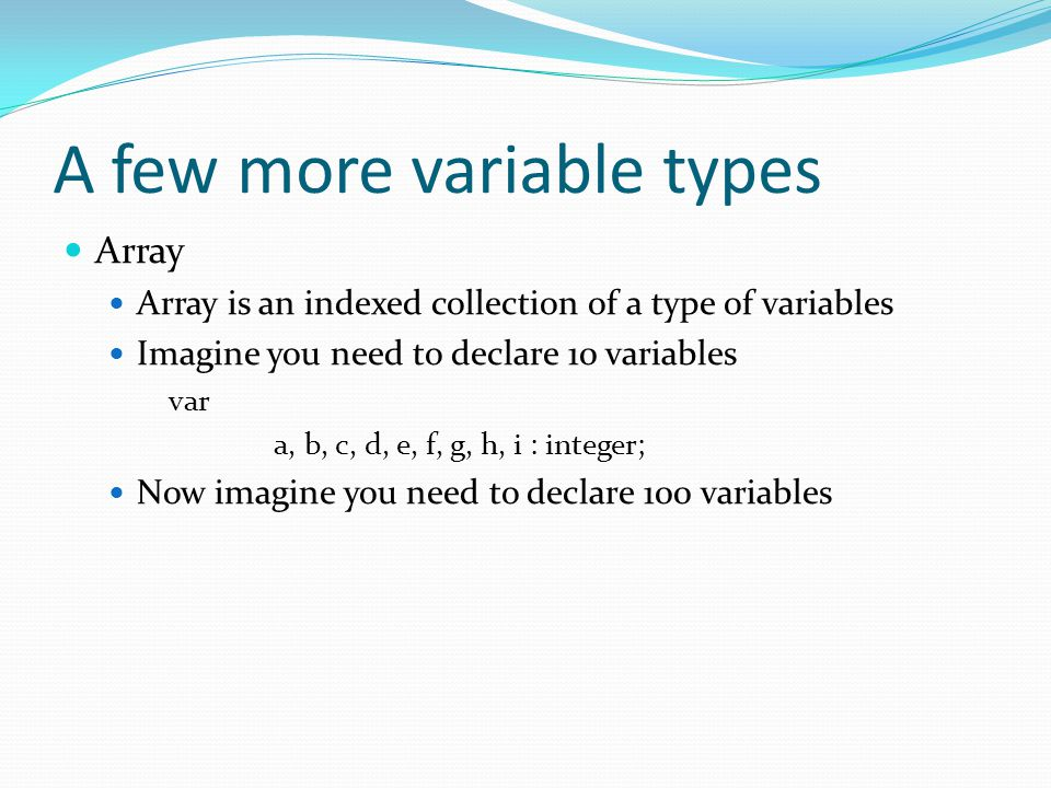 A few more variable types Array Array is an indexed collection of a type of variables Imagine you need to declare 10 variables var a, b, c, d, e, f, g, h, i : integer; Now imagine you need to declare 100 variables