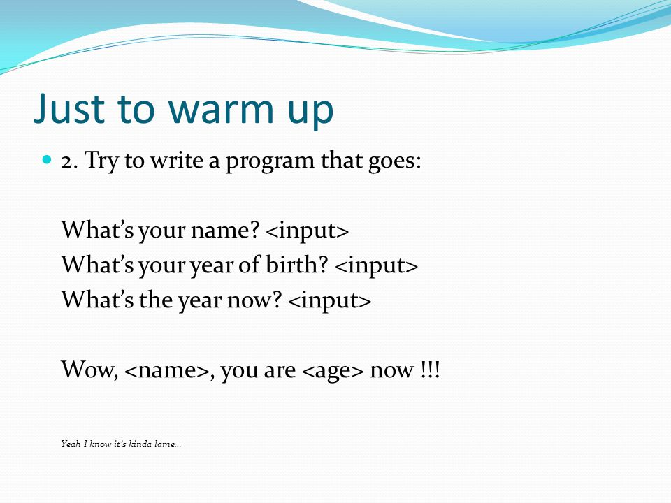 Just to warm up 2. Try to write a program that goes: What's your name.